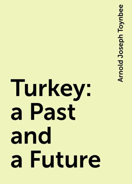 Turkey: a Past and a Future, Arnold Joseph Toynbee