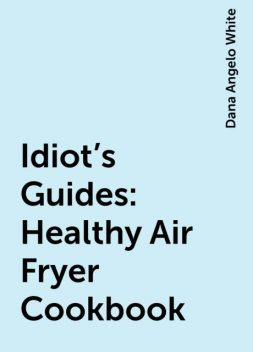 Idiot's Guides: Healthy Air Fryer Cookbook, Dana Angelo White