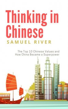 Thinking In Chinese: The Top 10 Chinese Values & How China Became a Superpower, Samuel River