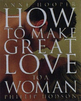 How to Make Great Love to a Woman, Anne Hooper, Phillip Hodson
