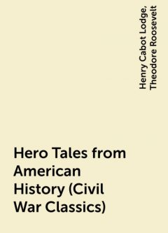 Hero Tales from American History (Civil War Classics), Theodore Roosevelt, Henry Cabot Lodge