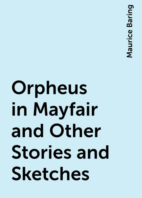 Orpheus in Mayfair and Other Stories and Sketches, Maurice Baring