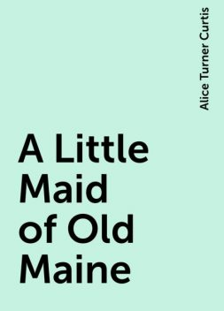 A Little Maid of Old Maine, Alice Turner Curtis