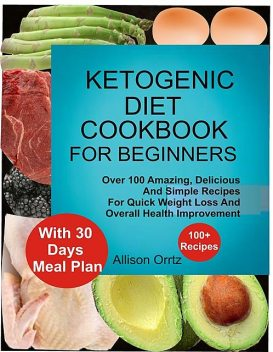 Ketogenic Diet Cookbook For Beginners Over 100 Amazing, Delicious And Simple Recipes For Quick Weight Loss And Overall Health Improvement With 30 Day Meal Plan, Allison Ortiz