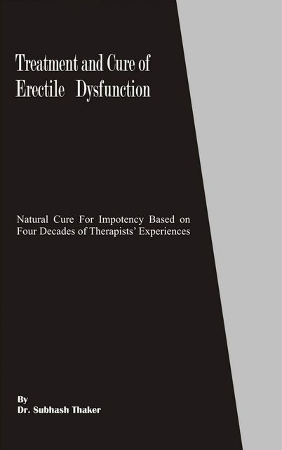 Treatment and Cure of Erectile Dysfunction: Natural Cure for Impotency Based on Four Decades of Therapists' Experiences, Subhash Thaker