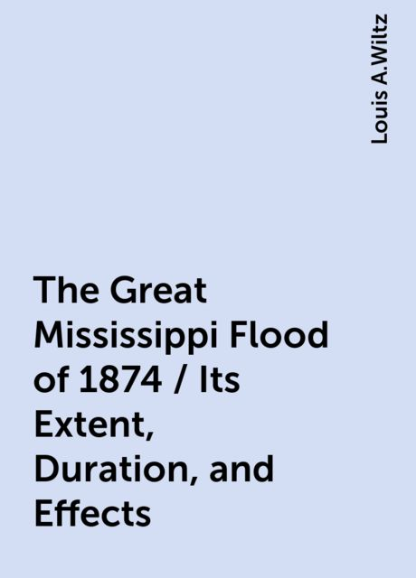 The Great Mississippi Flood of 1874 / Its Extent, Duration, and Effects, Louis A.Wiltz