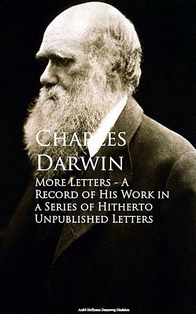 More Letters – A Record of His Work in a Series of Hitherto Unpublished Letters, Charles Darwin
