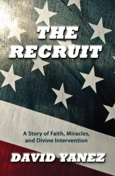 Recruit, The: A Story Of Faith Miracles And Divine Intervention, David Yanez
