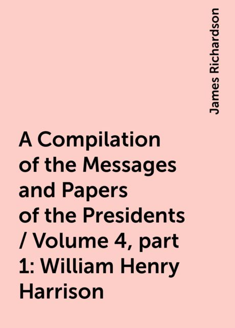 A Compilation of the Messages and Papers of the Presidents / Volume 4, part 1: William Henry Harrison, James Richardson