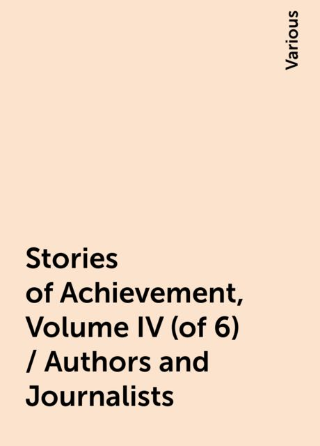 Stories of Achievement, Volume IV (of 6) / Authors and Journalists, Various