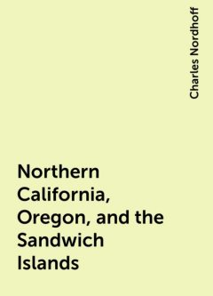Northern California, Oregon, and the Sandwich Islands, Charles Nordhoff