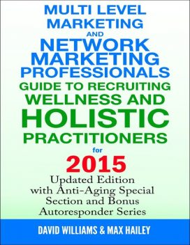 Multi Level Marketing and Network Marketing Professionals Guide to Recruiting Wellness and Holistic Practitioners for 2015, David Williams, Max Hailey