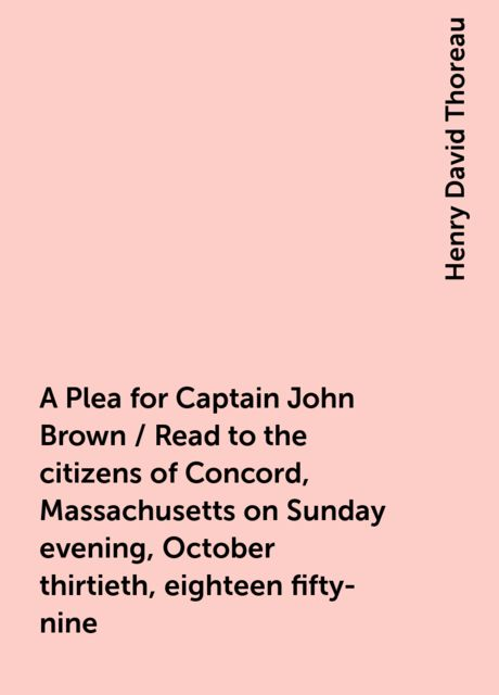 A Plea for Captain John Brown / Read to the citizens of Concord, Massachusetts on Sunday evening, October thirtieth, eighteen fifty-nine, Henry David Thoreau