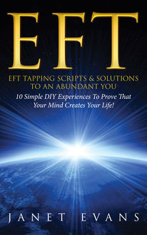 EFT: EFT Tapping Scripts & Solutions To An Abundant YOU: 10 Simple DIY Experiences To Prove That Your Mind Creates Your Life!, Janet Evans