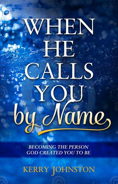 When He Calls You By Name: Becoming the Person God Created You to Be, Kerry Johnston