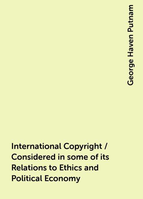 International Copyright / Considered in some of its Relations to Ethics and Political Economy, George Haven Putnam
