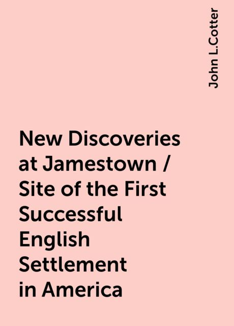 New Discoveries at Jamestown / Site of the First Successful English Settlement in America, John L.Cotter