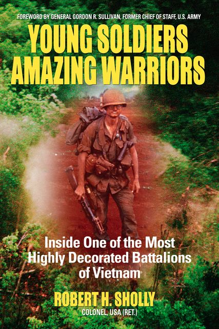 Young Soldiers Amazing Warriors: Inside One of the Most Highly Decorated Battalions of Vietnam, Robert H.Sholly