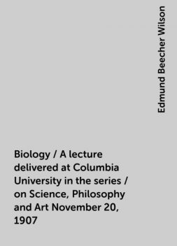 Biology / A lecture delivered at Columbia University in the series / on Science, Philosophy and Art November 20, 1907, Edmund Beecher Wilson
