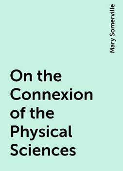 On the Connexion of the Physical Sciences, Mary Somerville
