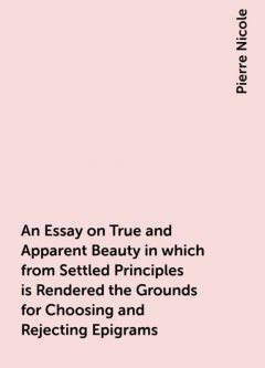 An Essay on True and Apparent Beauty in which from Settled Principles is Rendered the Grounds for Choosing and Rejecting Epigrams, Pierre Nicole