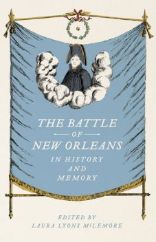 The Battle of New Orleans in History and Memory, Laura Lyons McLemore