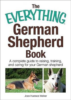 The Everything German Shepherd Book: A Complete Guide to Raising, Training, and Caring for Your German Shepherd (Everything®), Joan Walker