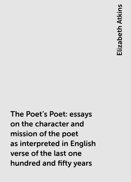 The Poet's Poet : essays on the character and mission of the poet as interpreted in English verse of the last one hundred and fifty years, Elizabeth Atkins
