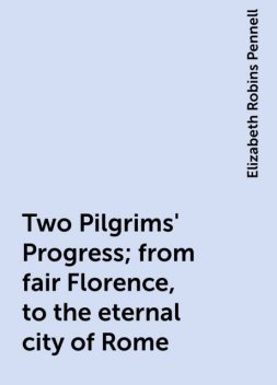 Two Pilgrims' Progress; from fair Florence, to the eternal city of Rome, Elizabeth Robins Pennell