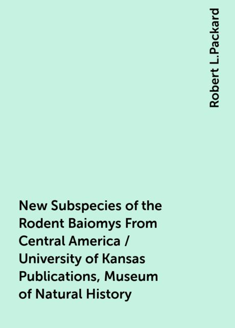 New Subspecies of the Rodent Baiomys From Central America / University of Kansas Publications, Museum of Natural History, Robert L.Packard