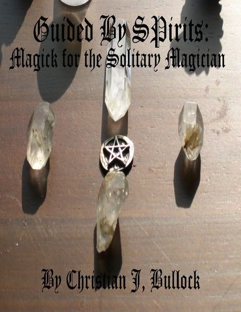 Guided By Spirits: Magick for the Solitary Magician, Christian Bullock