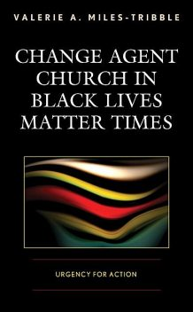 Change Agent Church in Black Lives Matter Times, Valerie A. Miles-Tribble