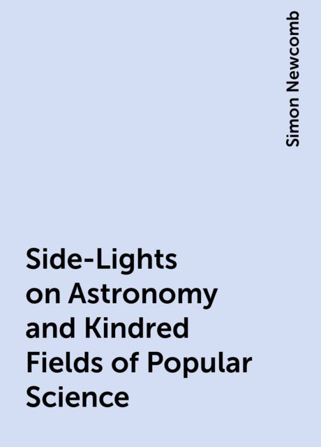Side-Lights on Astronomy and Kindred Fields of Popular Science, Simon Newcomb
