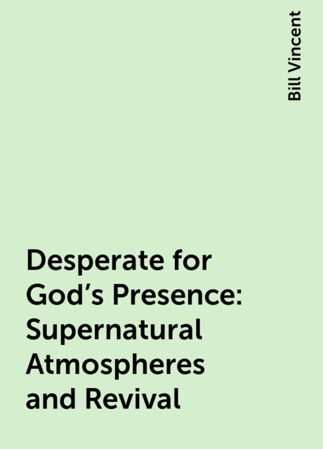 Desperate for God's Presence: Supernatural Atmospheres and Revival, Bill Vincent
