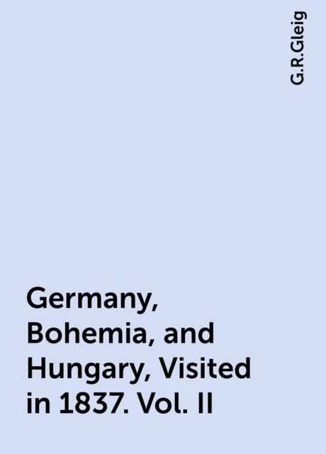 Germany, Bohemia, and Hungary, Visited in 1837. Vol. II, G.R.Gleig