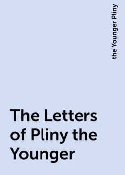 The Letters of Pliny the Younger, the Younger Pliny