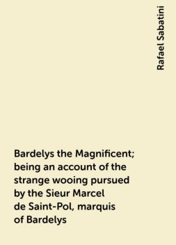 Bardelys the Magnificent; being an account of the strange wooing pursued by the Sieur Marcel de Saint-Pol, marquis of Bardelys, Rafael Sabatini