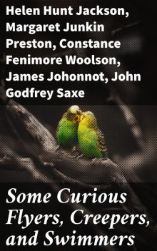 Some Curious Flyers, Creepers, and Swimmers, Helen Hunt Jackson, Constance Fenimore Woolson, James Johonnot, Celia Thaxter, Margaret Preston, John Godfrey Saxe, Lewis Jacob Cist
