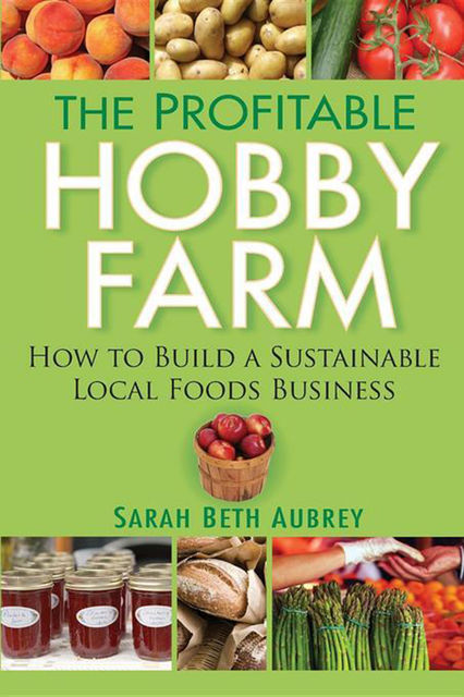 The Profitable Hobby Farm, How to Build a Sustainable Local Foods Business, Sarah Beth Aubrey
