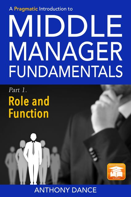 A Pragmatic Introduction to Middle Manager Fundamentals: Part 1 - Role and Function, Anthony Dance