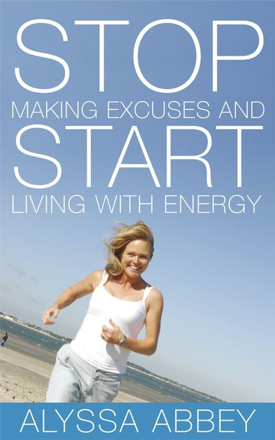 Stop Making Excuses and Start Living With Energy, Alyssa Abbey