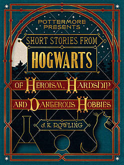 Short Stories From Hogwarts of Heroism, Hardship and Dangerous Hobbies, J. K. Rowling