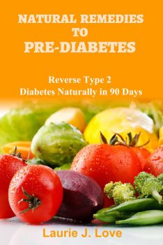 Natural Remedies To Pre-Diabetes, Laurie J. Love