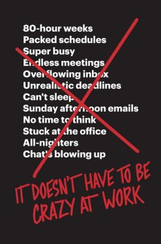 It Doesn't Have to Be Crazy at Work, Jason Fried, David Heinemeier Hansson