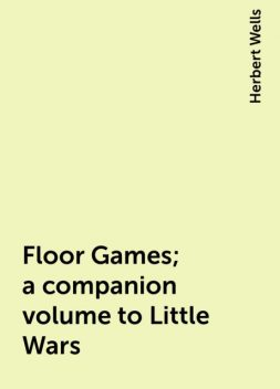 Floor Games; a companion volume to Little Wars, Herbert Wells