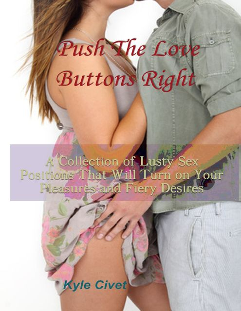 Push the Love Buttons Right: A Collection of Lusty Sex Positions That Will Turn On Your Pleasures and Fiery Desires, Kyle Civet