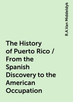 The History of Puerto Rico / From the Spanish Discovery to the American Occupation, R.A.Van Middeldyk