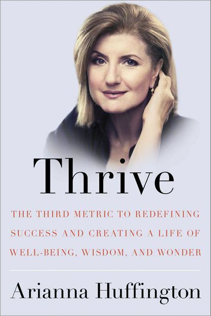 Thrive: The Third Metric to Redefining Success and Creating a Life of Well-Being, Wisdom, and Wonder, Huffington Arianna