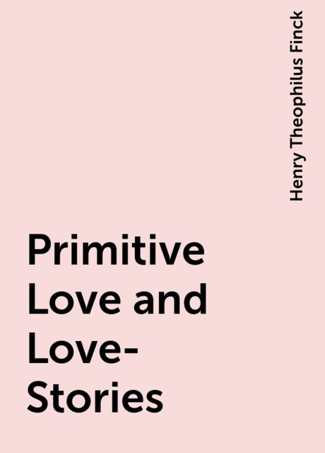 Primitive Love and Love-Stories, Henry Theophilus Finck