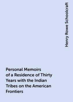 Personal Memoirs of a Residence of Thirty Years with the Indian Tribes on the American Frontiers, Henry Rowe Schoolcraft